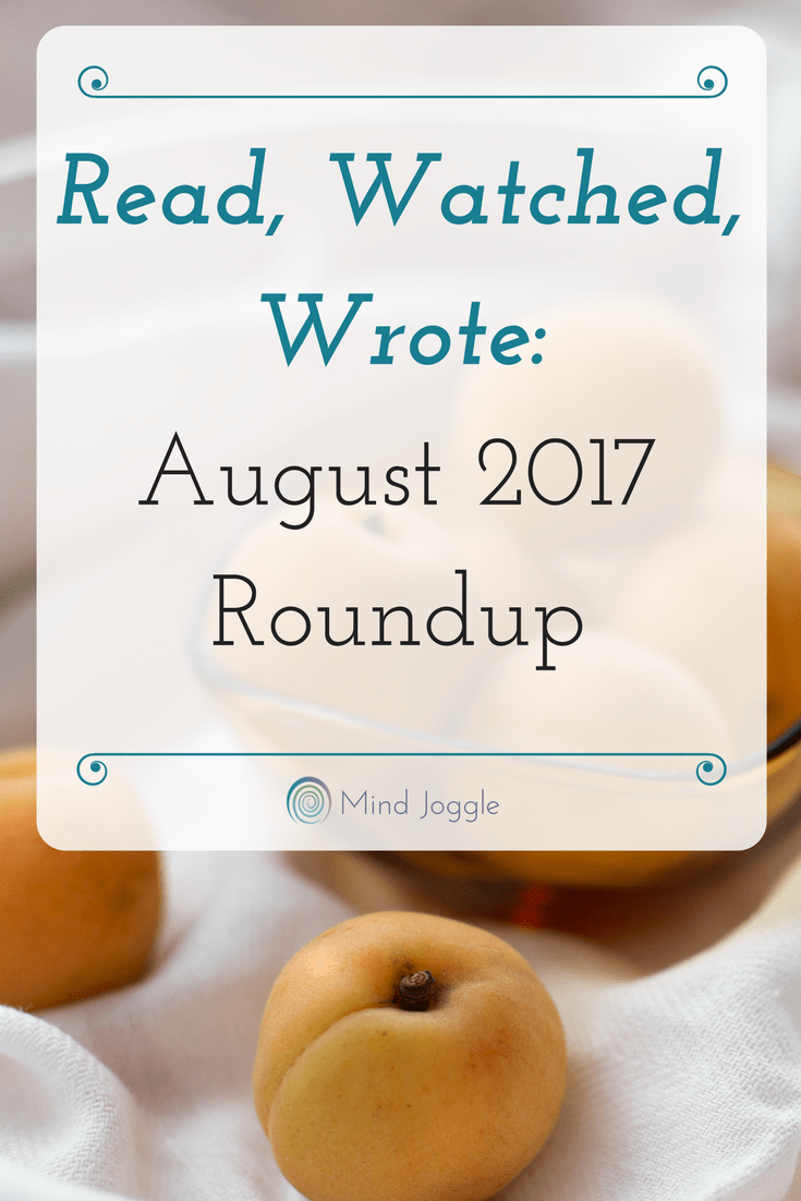 Read, Watched, Wrote: August 2017 Roundup